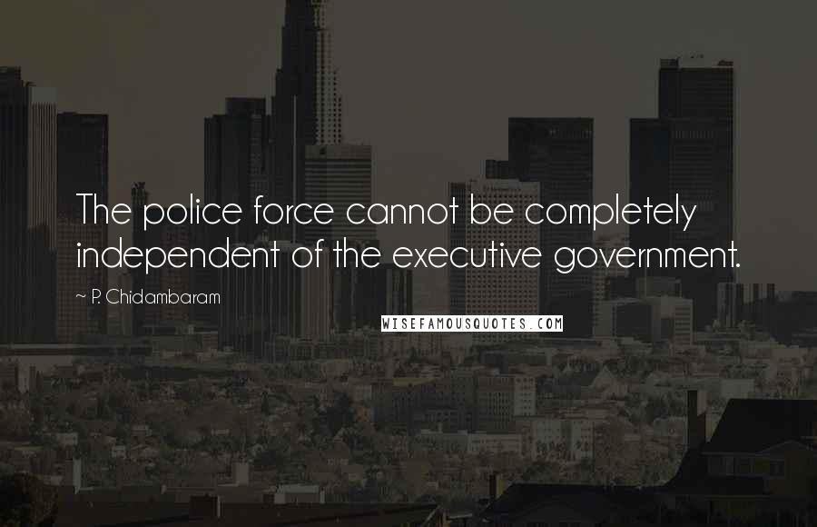 P. Chidambaram quotes: The police force cannot be completely independent of the executive government.