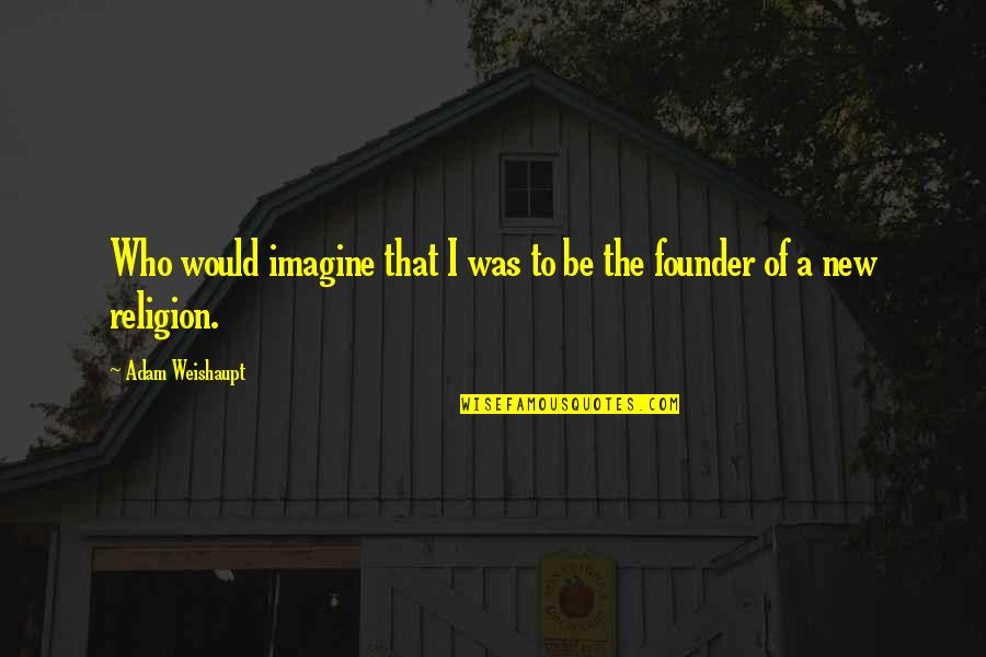 P.e.o. Founders Quotes By Adam Weishaupt: Who would imagine that I was to be