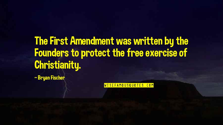 P.e.o. Founders Quotes By Bryan Fischer: The First Amendment was written by the Founders