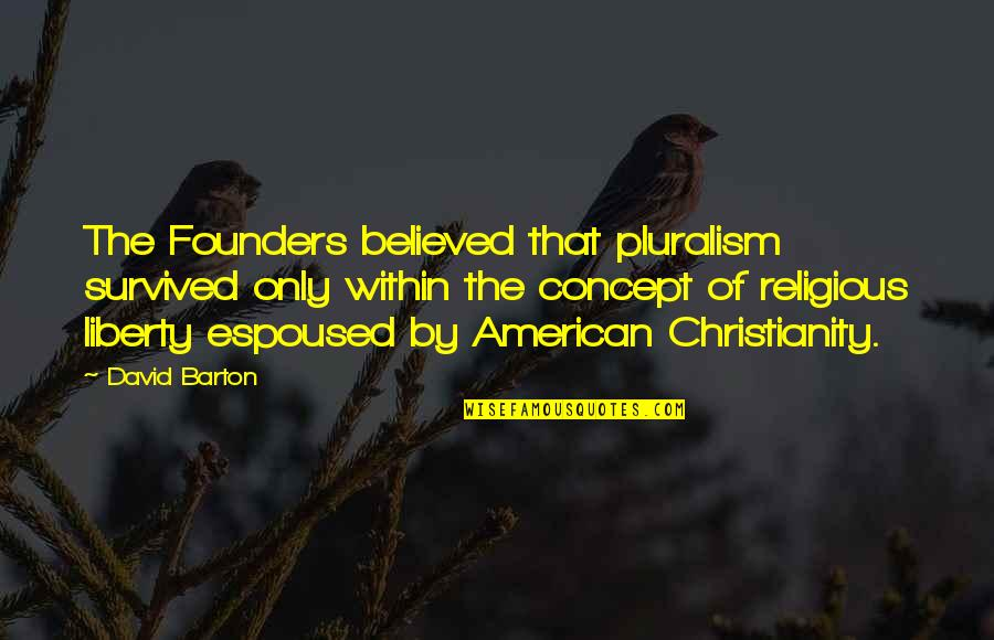 P.e.o. Founders Quotes By David Barton: The Founders believed that pluralism survived only within