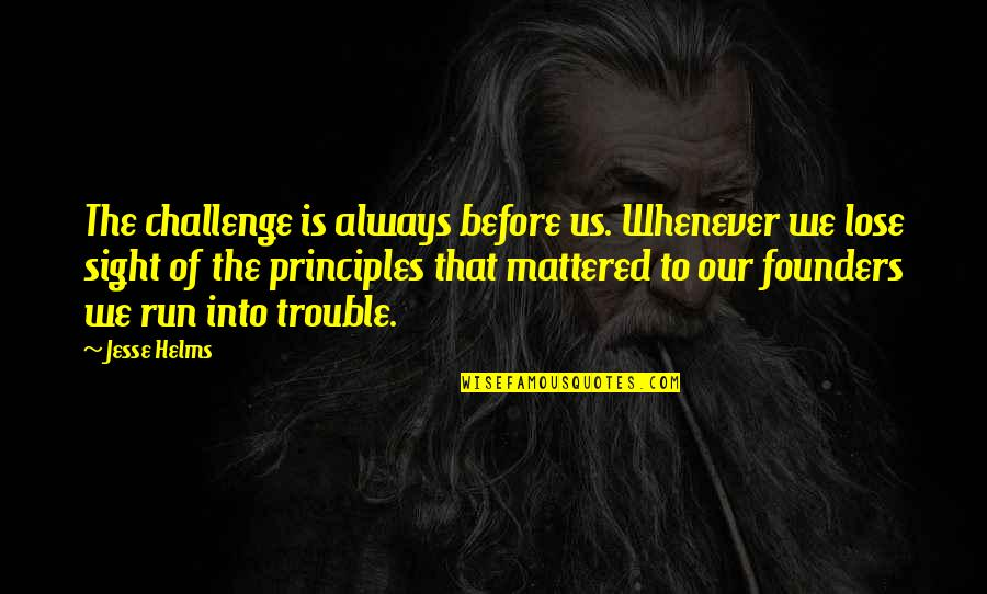 P.e.o. Founders Quotes By Jesse Helms: The challenge is always before us. Whenever we