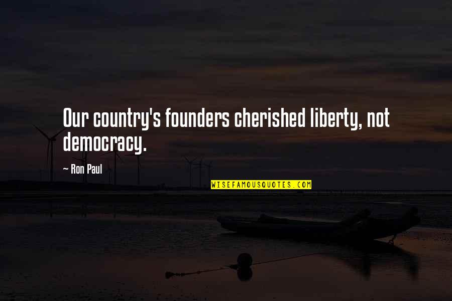 P.e.o. Founders Quotes By Ron Paul: Our country's founders cherished liberty, not democracy.