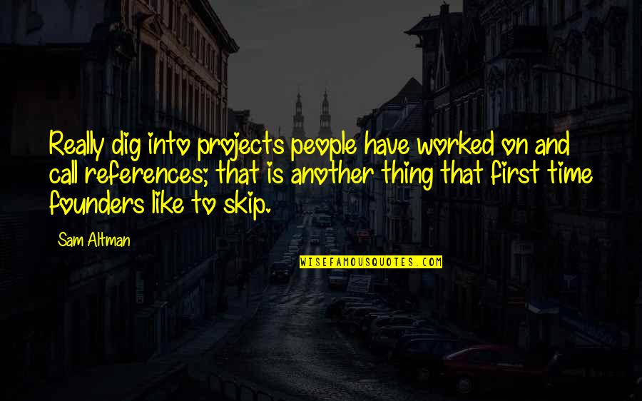 P.e.o. Founders Quotes By Sam Altman: Really dig into projects people have worked on