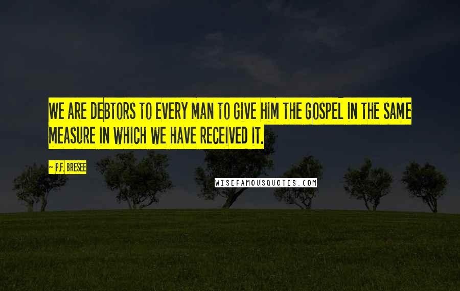 P.F. Bresee quotes: We are debtors to every man to give him the gospel in the same measure in which we have received it.