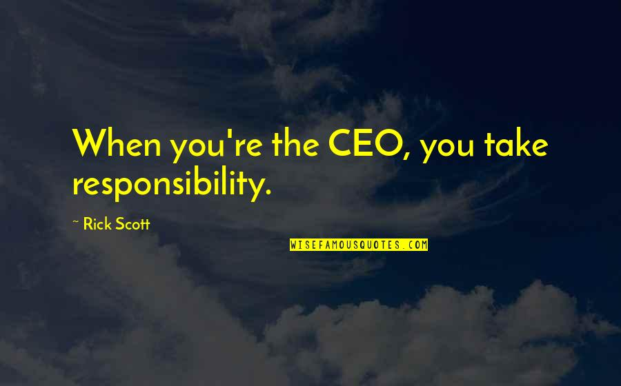P&g Ceo Quotes By Rick Scott: When you're the CEO, you take responsibility.