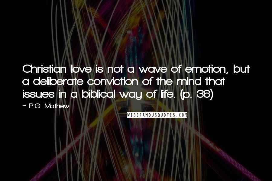 P.G. Mathew quotes: Christian love is not a wave of emotion, but a deliberate conviction of the mind that issues in a biblical way of life. (p. 36)