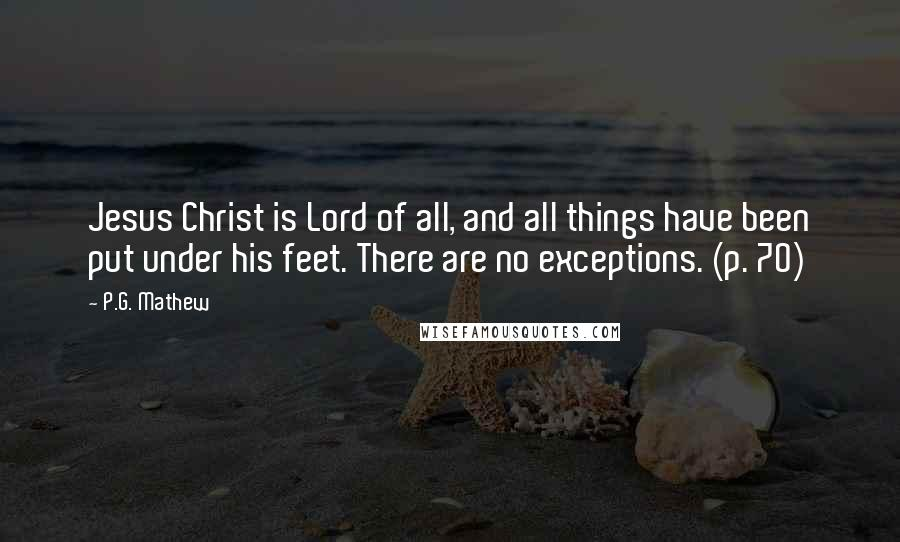 P.G. Mathew quotes: Jesus Christ is Lord of all, and all things have been put under his feet. There are no exceptions. (p. 70)