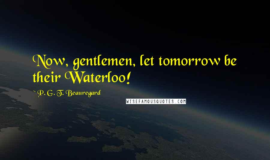 P. G. T. Beauregard quotes: Now, gentlemen, let tomorrow be their Waterloo!