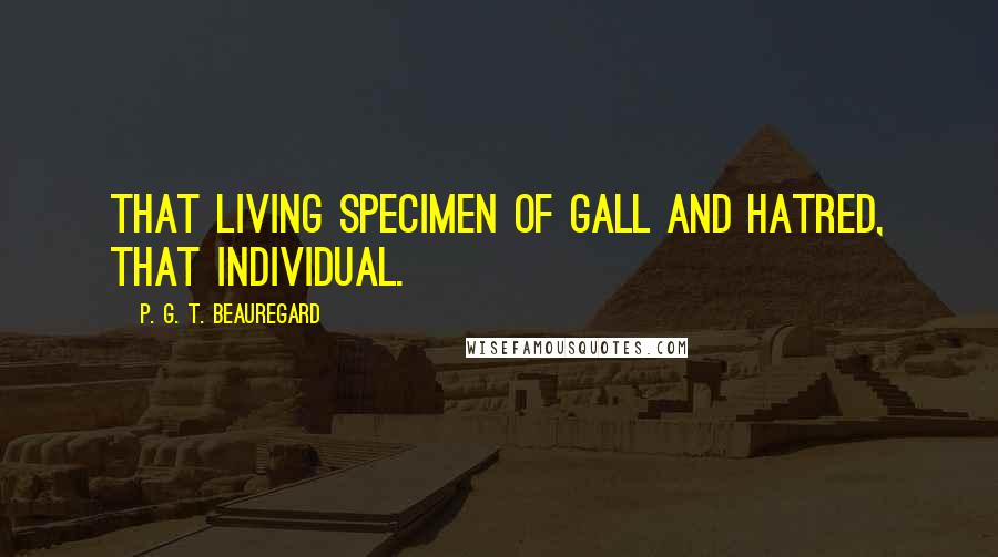P. G. T. Beauregard quotes: That living specimen of gall and hatred, that individual.