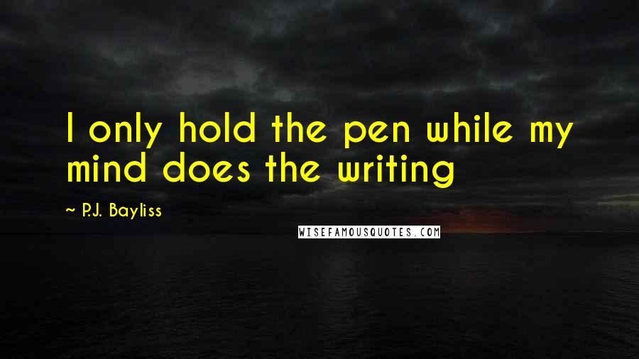 P.J. Bayliss quotes: I only hold the pen while my mind does the writing