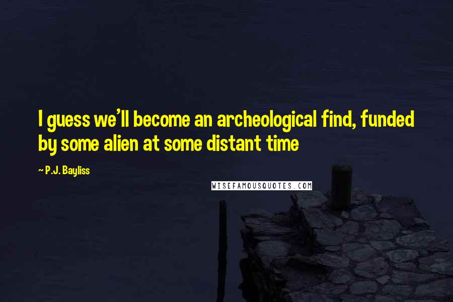 P.J. Bayliss quotes: I guess we'll become an archeological find, funded by some alien at some distant time