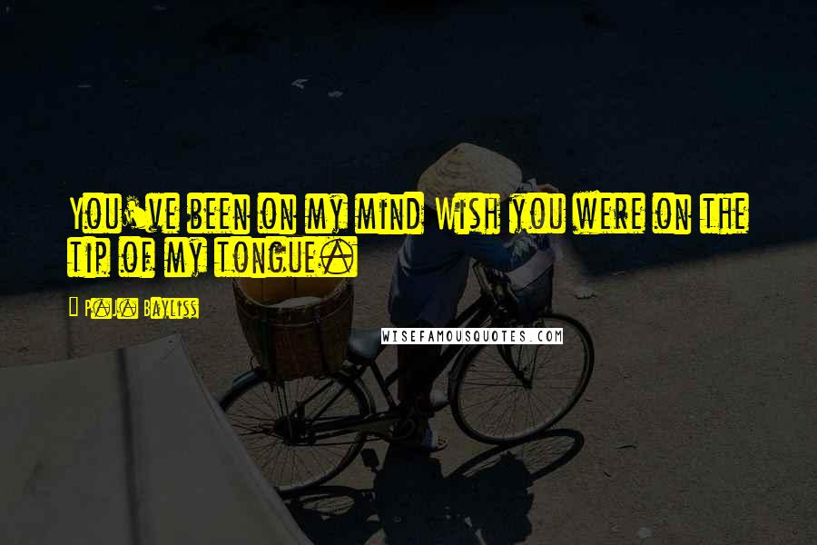 P.J. Bayliss quotes: You've been on my mind Wish you were on the tip of my tongue.