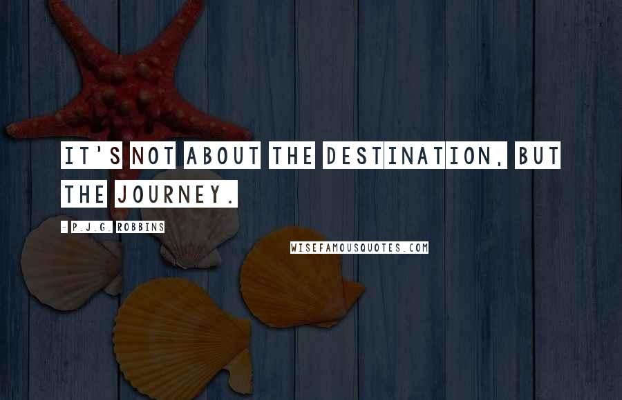 P.J.G. Robbins quotes: it's not about the destination, but the journey.