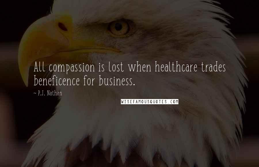 P.J. Nathan quotes: All compassion is lost when healthcare trades beneficence for business.