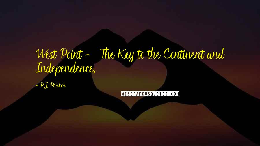 P.J. Parker quotes: West Point - The Key to the Continent and Independence.