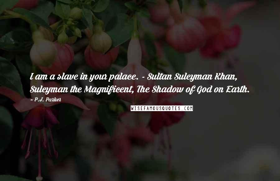 P.J. Parker quotes: I am a slave in your palace. - Sultan Suleyman Khan, Suleyman the Magnificent, The Shadow of God on Earth.