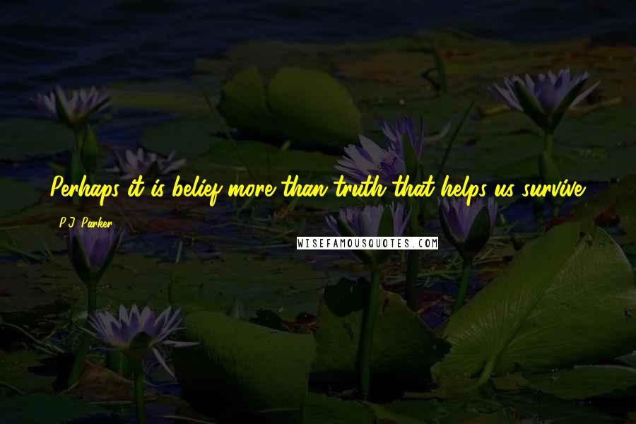 P.J. Parker quotes: Perhaps it is belief more than truth that helps us survive.