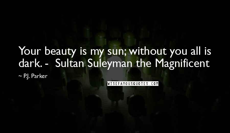 P.J. Parker quotes: Your beauty is my sun; without you all is dark. - Sultan Suleyman the Magnificent