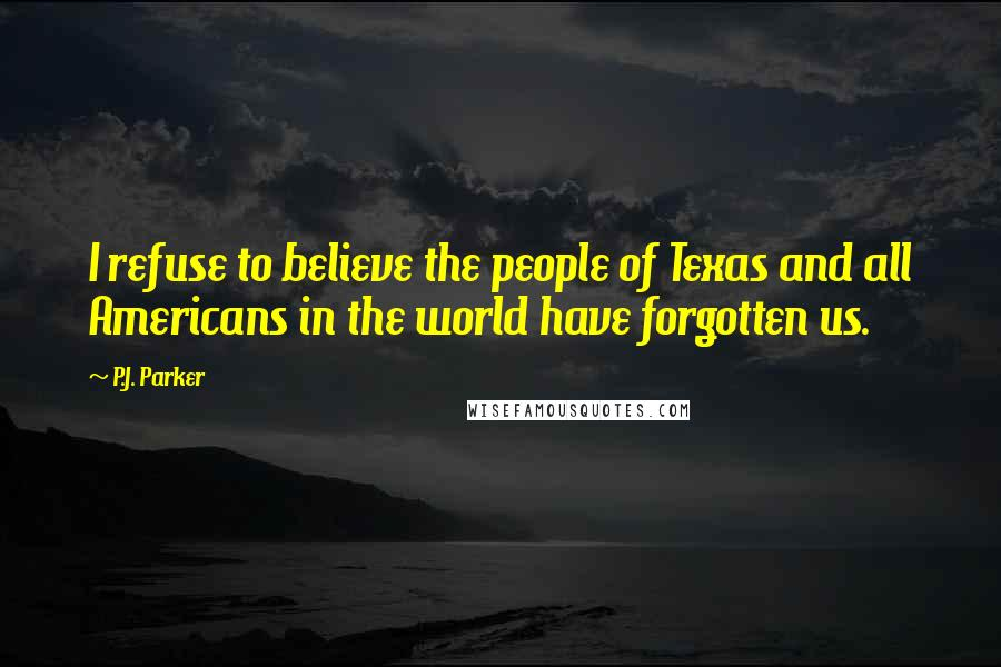 P.J. Parker quotes: I refuse to believe the people of Texas and all Americans in the world have forgotten us.