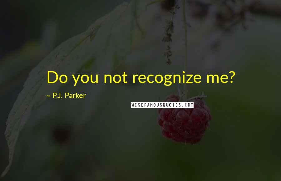 P.J. Parker quotes: Do you not recognize me?