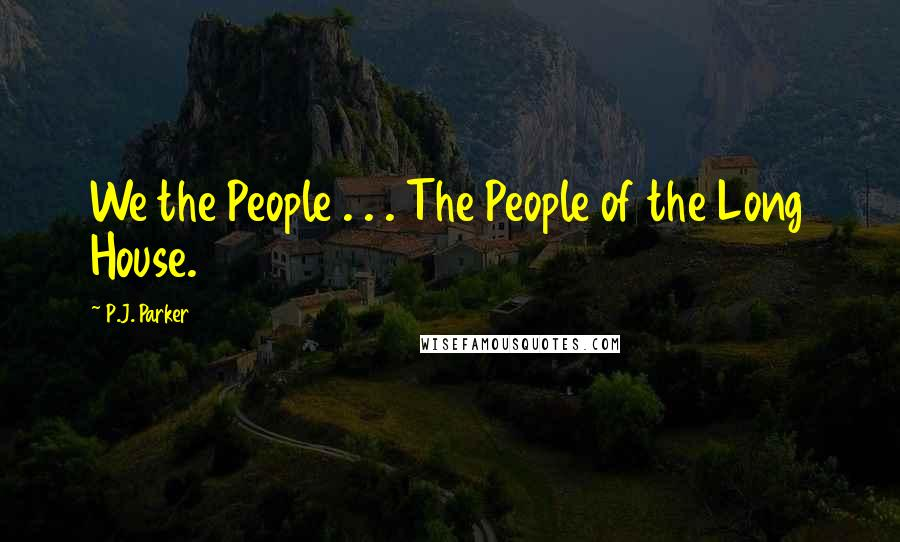 P.J. Parker quotes: We the People . . . The People of the Long House.