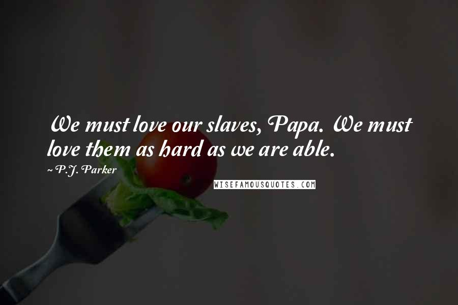 P.J. Parker quotes: We must love our slaves, Papa. We must love them as hard as we are able.