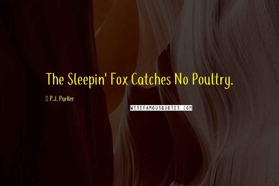 P.J. Parker quotes: The Sleepin' Fox Catches No Poultry.