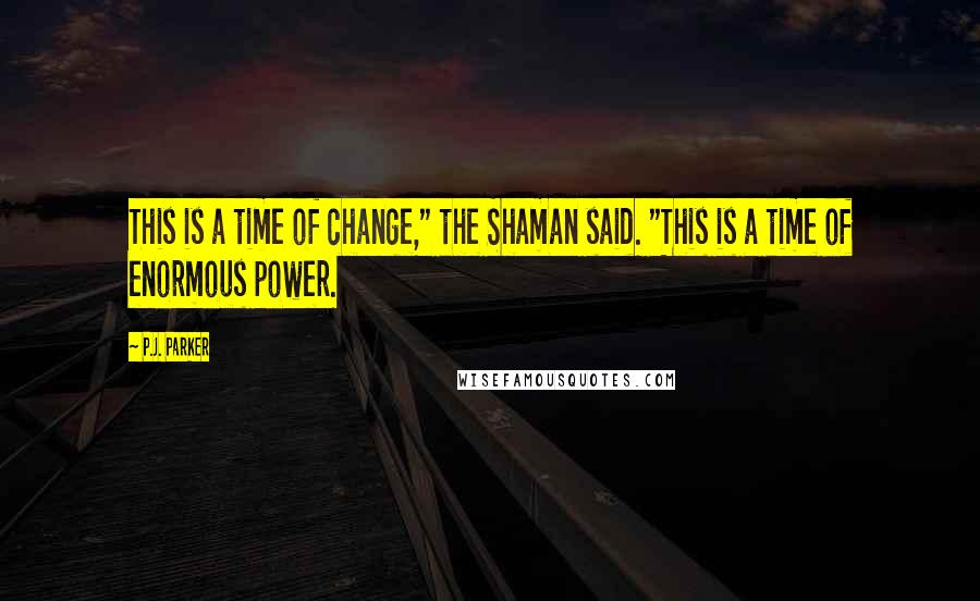 """P.J. Parker quotes: This is a time of change,"""" the Shaman said. """"This is a time of enormous power."""