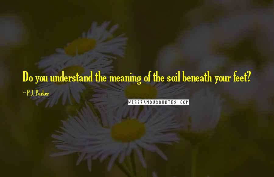 P.J. Parker quotes: Do you understand the meaning of the soil beneath your feet?