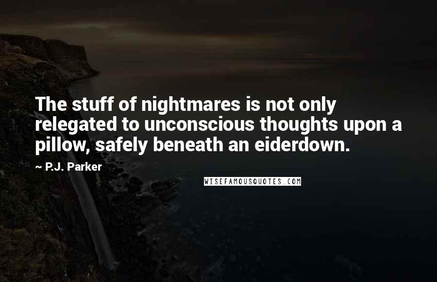 P.J. Parker quotes: The stuff of nightmares is not only relegated to unconscious thoughts upon a pillow, safely beneath an eiderdown.