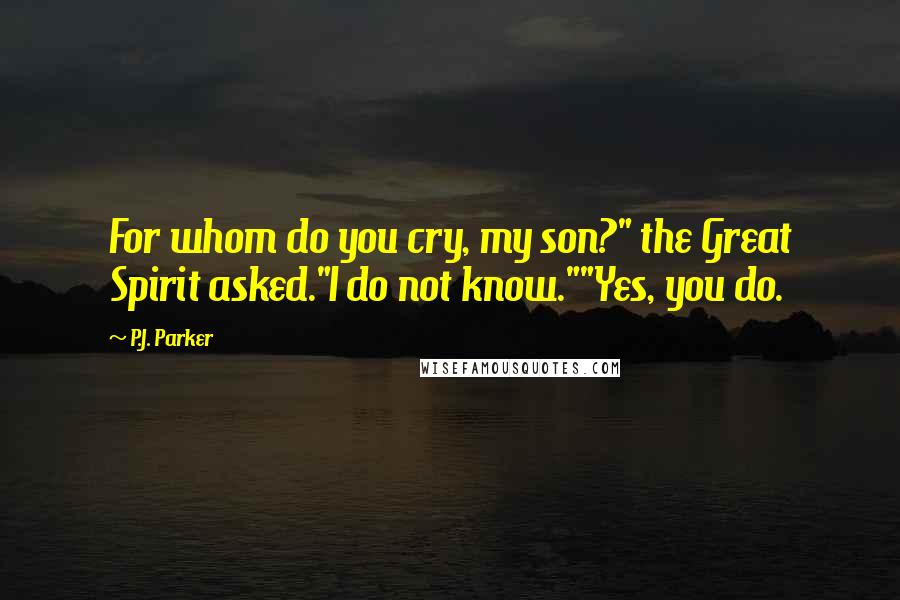 """P.J. Parker quotes: For whom do you cry, my son?"""" the Great Spirit asked.""""I do not know.""""""""Yes, you do."""