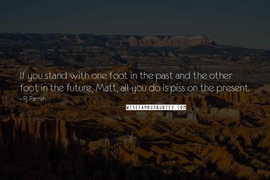 P.J. Parrish quotes: If you stand with one foot in the past and the other foot in the future, Matt, all you do is piss on the present.