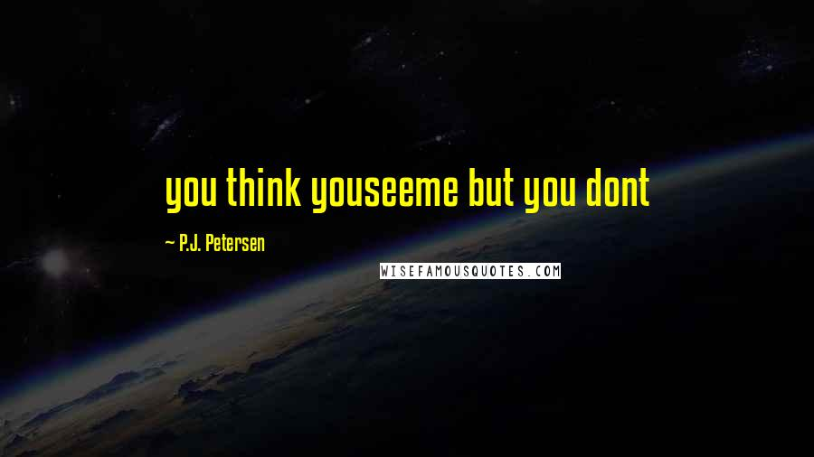P.J. Petersen quotes: you think youseeme but you dont
