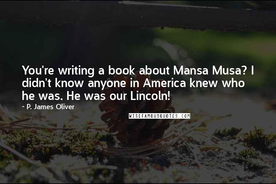 P. James Oliver quotes: You're writing a book about Mansa Musa? I didn't know anyone in America knew who he was. He was our Lincoln!