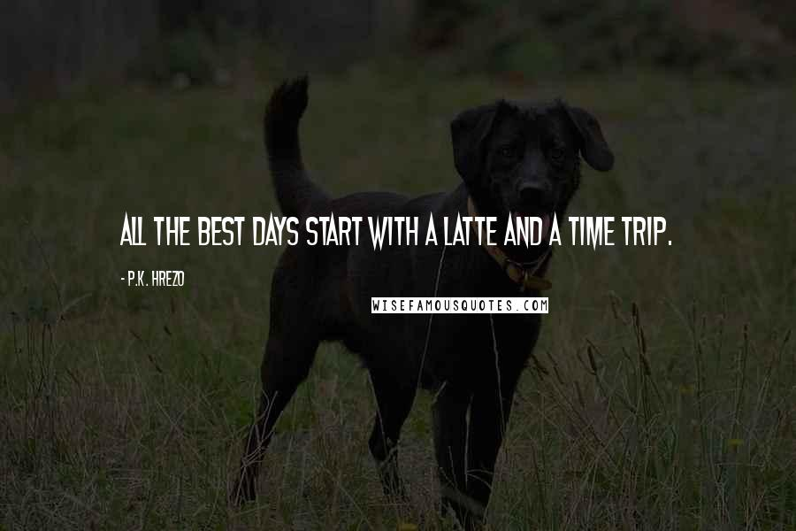 P.K. Hrezo quotes: All the best days start with a latte and a time trip.