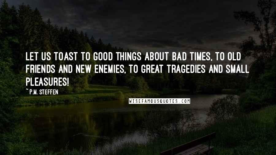 P.M. Steffen quotes: Let us toast to good things about bad times, to old friends and new enemies, to great tragedies and small pleasures!
