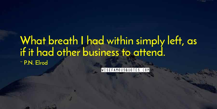 P.N. Elrod quotes: What breath I had within simply left, as if it had other business to attend.