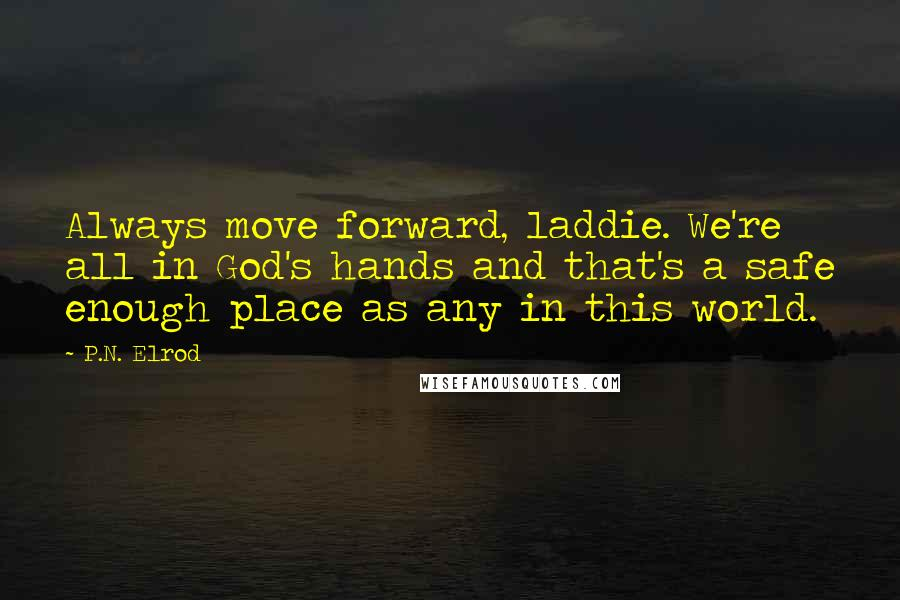P.N. Elrod quotes: Always move forward, laddie. We're all in God's hands and that's a safe enough place as any in this world.