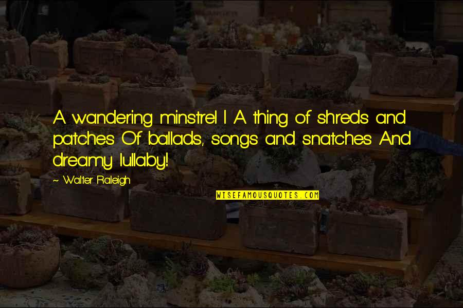 P.o.d Song Quotes By Walter Raleigh: A wandering minstrel I A thing of shreds