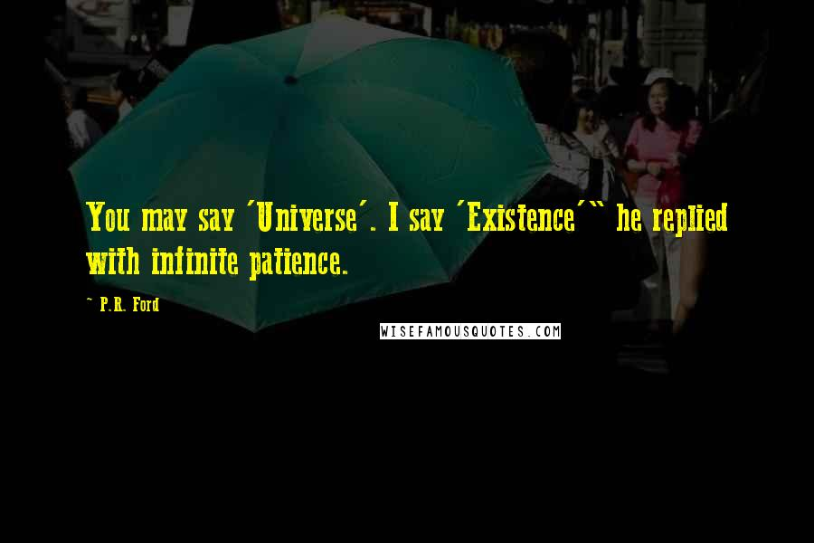 "P.R. Ford quotes: You may say 'Universe'. I say 'Existence'"" he replied with infinite patience."