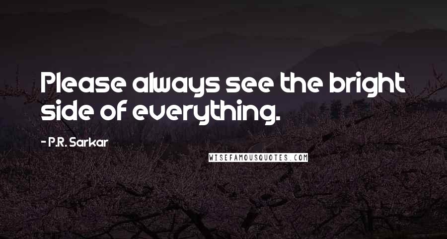 P.R. Sarkar quotes: Please always see the bright side of everything.