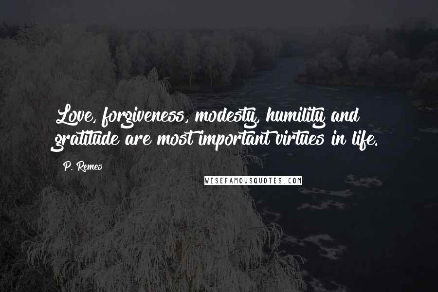 P. Remes quotes: Love, forgiveness, modesty, humility and gratitude are most important virtues in life.
