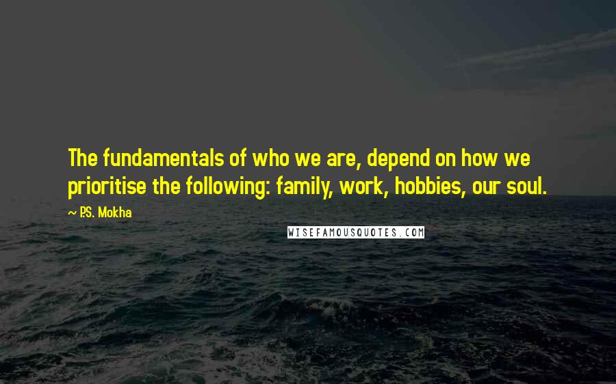 P.S. Mokha quotes: The fundamentals of who we are, depend on how we prioritise the following: family, work, hobbies, our soul.