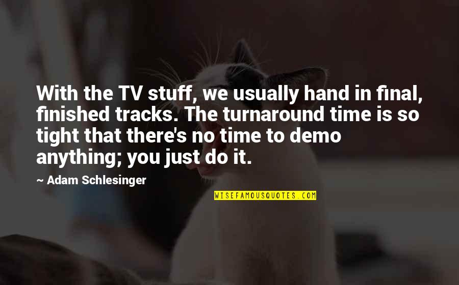 P.t. Demo Quotes By Adam Schlesinger: With the TV stuff, we usually hand in