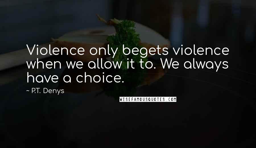 P.T. Denys quotes: Violence only begets violence when we allow it to. We always have a choice.