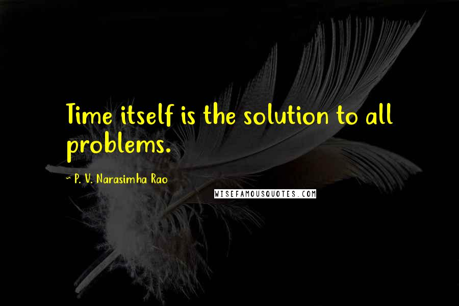 P. V. Narasimha Rao quotes: Time itself is the solution to all problems.