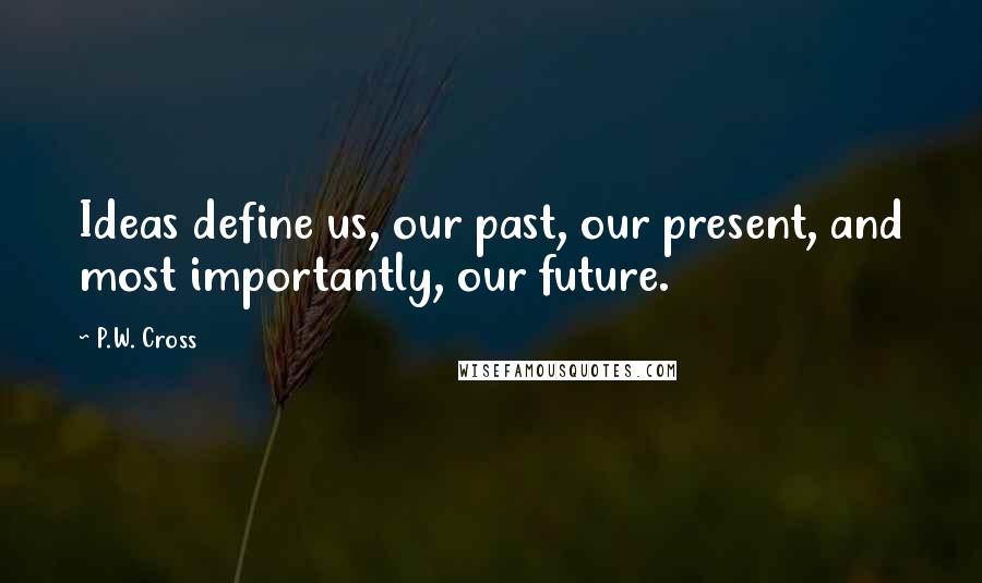 P.W. Cross quotes: Ideas define us, our past, our present, and most importantly, our future.