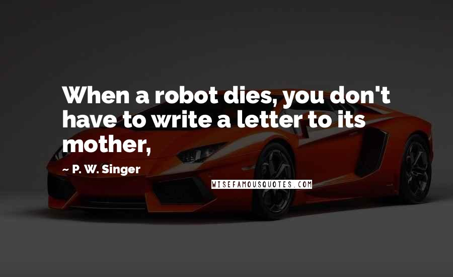 P. W. Singer quotes: When a robot dies, you don't have to write a letter to its mother,