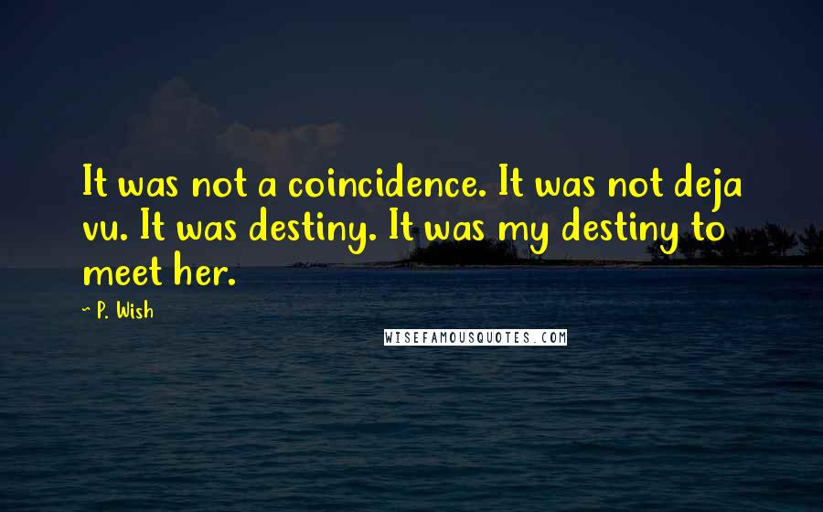 P. Wish quotes: It was not a coincidence. It was not deja vu. It was destiny. It was my destiny to meet her.