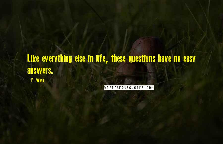 P. Wish quotes: Like everything else in life, these questions have no easy answers.